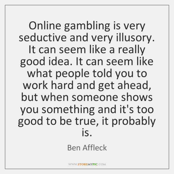 Online gambling is very seductive and very illusory. It can seem like ...