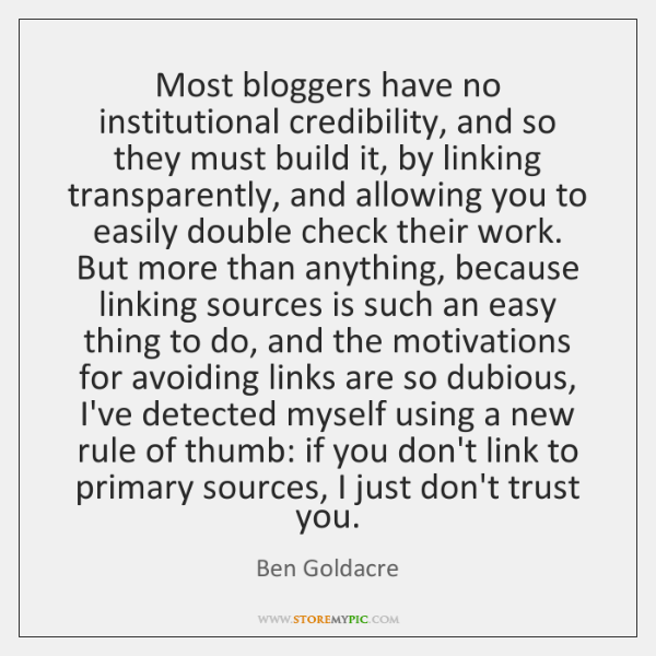 Most bloggers have no institutional credibility, and so they must build it, ...