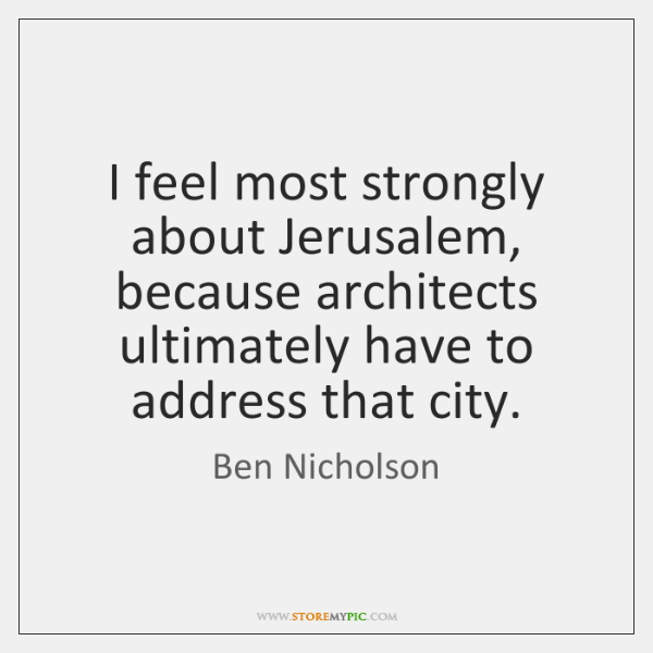 I feel most strongly about Jerusalem, because architects ultimately have to address ...