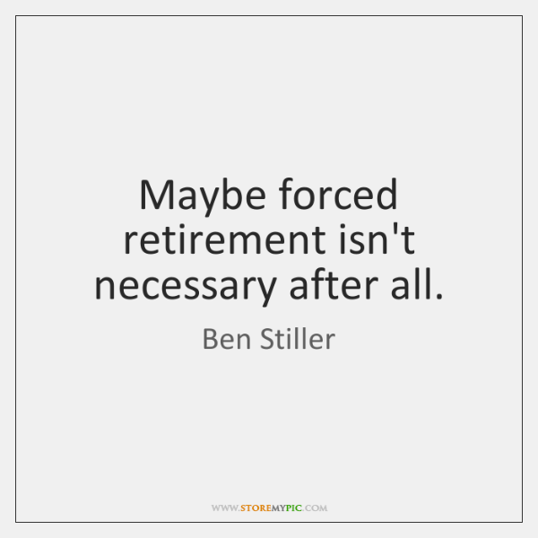 Maybe forced retirement isn't necessary after all.