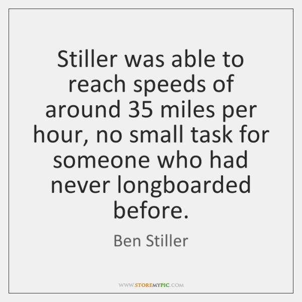 Stiller was able to reach speeds of around 35 miles per hour, no ...
