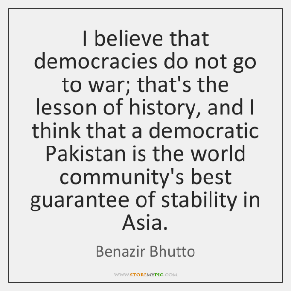 I believe that democracies do not go to war; that's the lesson ...