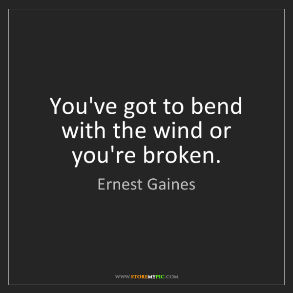 Ernest Gaines: You've got to bend with the wind or you're broken.