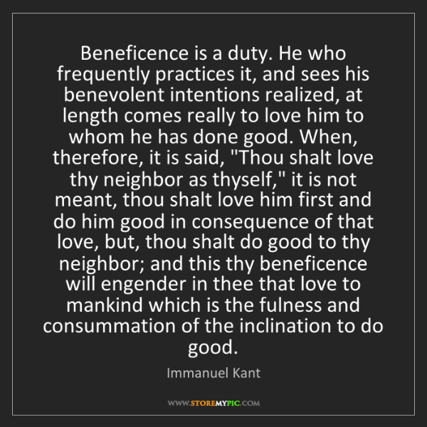 Immanuel Kant: Beneficence is a duty. He who frequently practices it,...