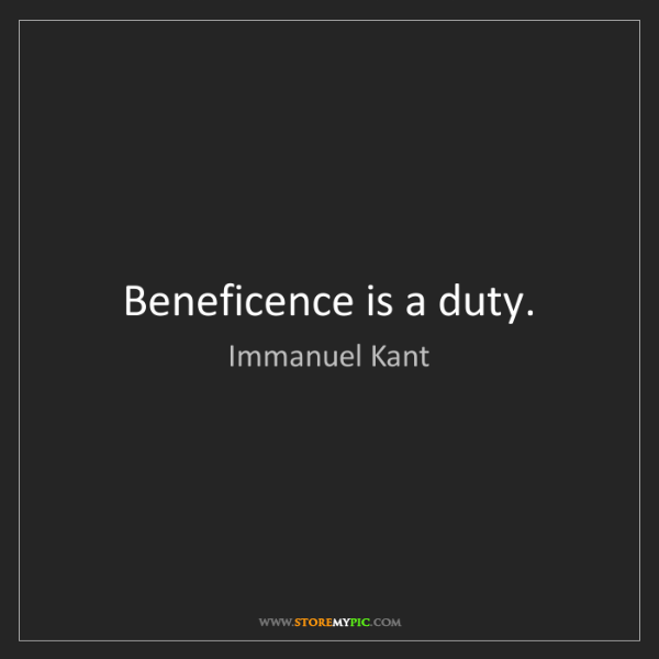 Immanuel Kant: Beneficence is a duty.