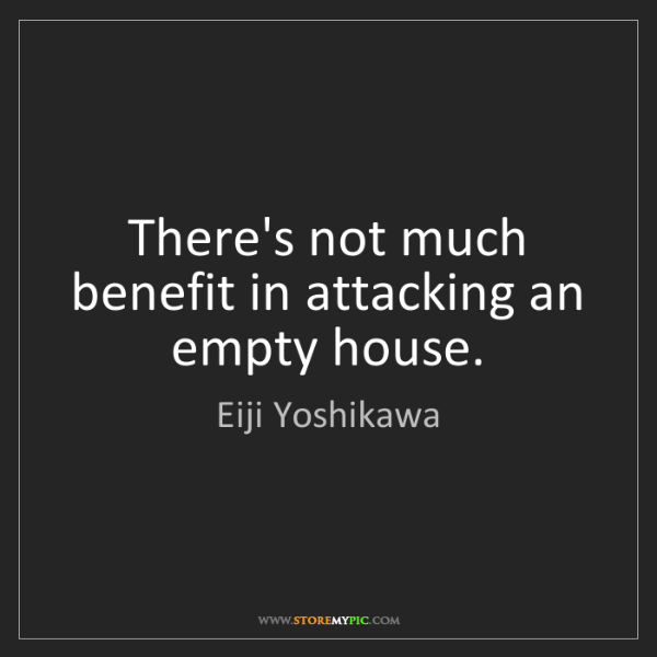Eiji Yoshikawa: There's not much benefit in attacking an empty house.
