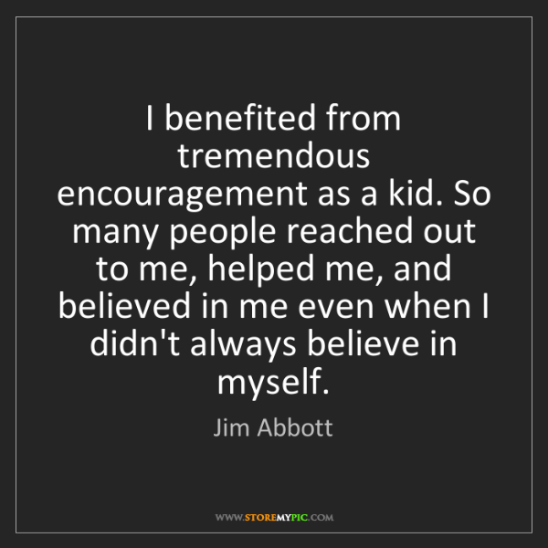 Jim Abbott: I benefited from tremendous encouragement as a kid. So...