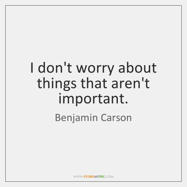 I don't worry about things that aren't important.