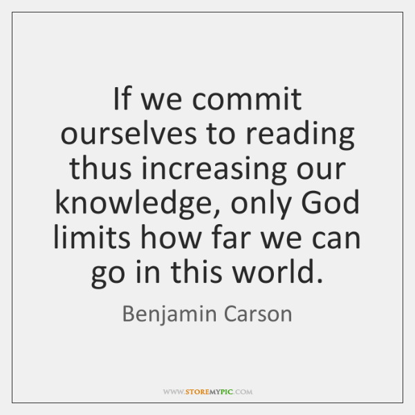 If we commit ourselves to reading thus increasing our knowledge, only God ...