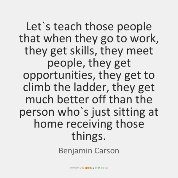 Let`s teach those people that when they go to work, they ...