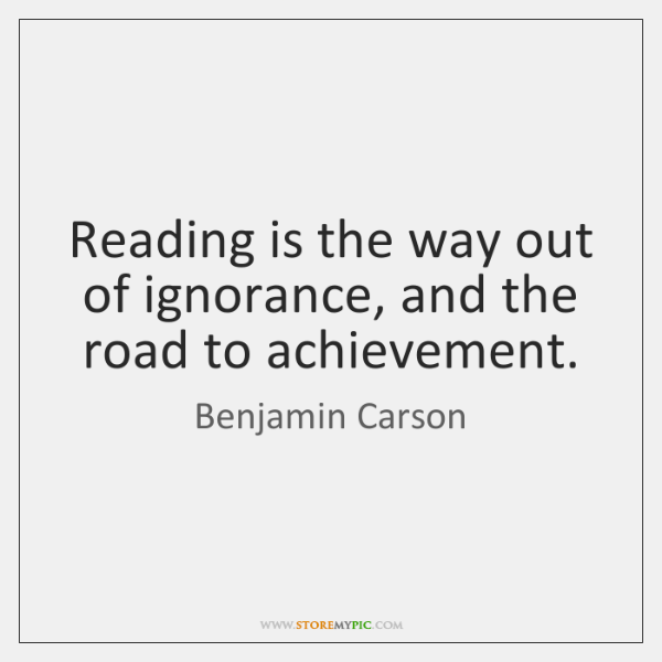 Reading is the way out of ignorance, and the road to achievement.