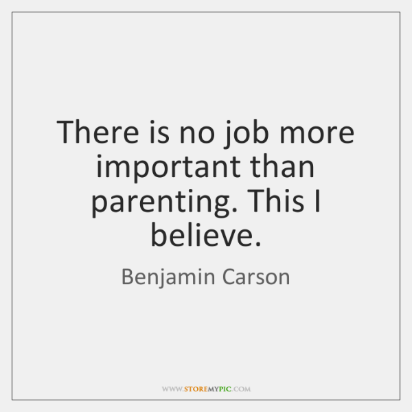 There is no job more important than parenting. This I believe.