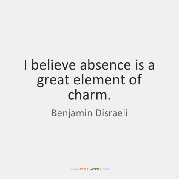 I believe absence is a great element of charm.