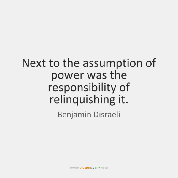 Next to the assumption of power was the responsibility of relinquishing it.