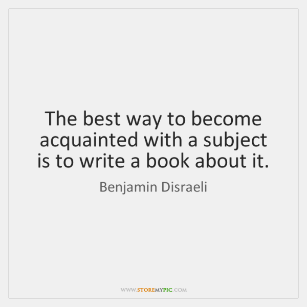 The best way to become acquainted with a subject is to write ...
