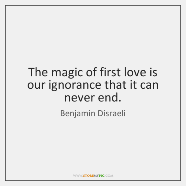 The magic of first love is our ignorance that it can never ...