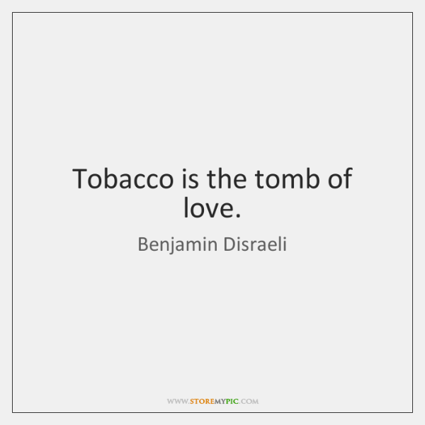 Tobacco is the tomb of love.