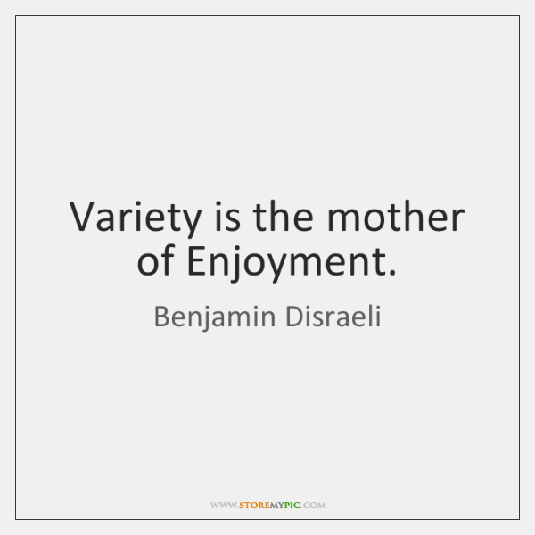 Variety is the mother of Enjoyment.