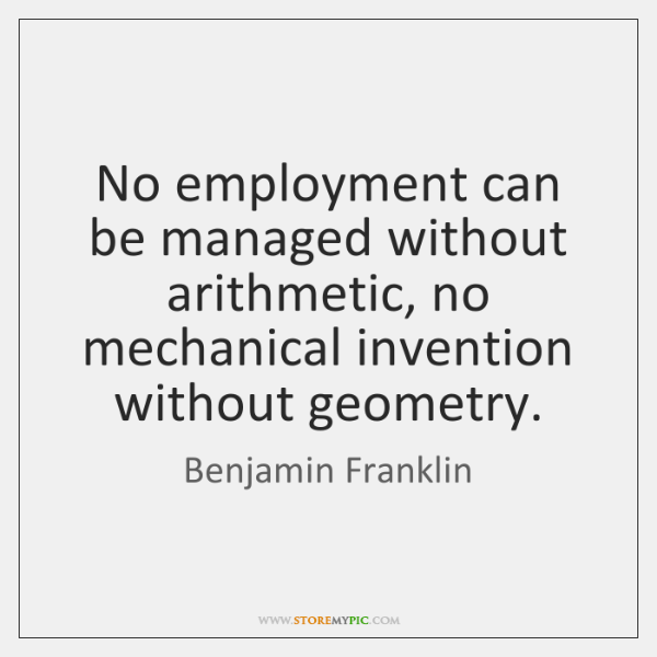 No employment can be managed without arithmetic, no mechanical invention without geometry.