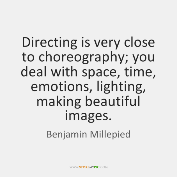 Directing is very close to choreography; you deal with space, time, emotions, ...