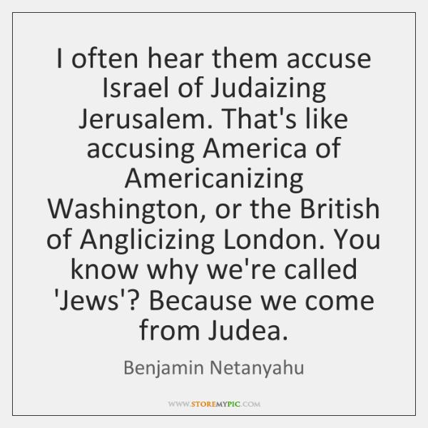 I often hear them accuse Israel of Judaizing Jerusalem. That's like accusing ...