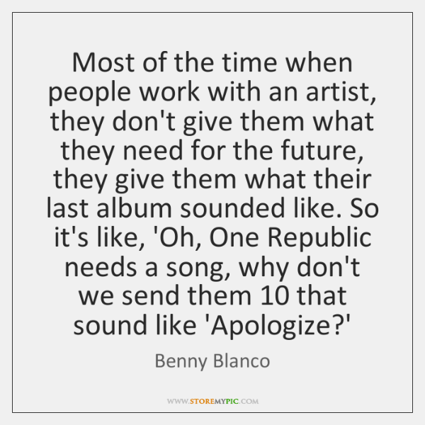 Most of the time when people work with an artist, they don't ...