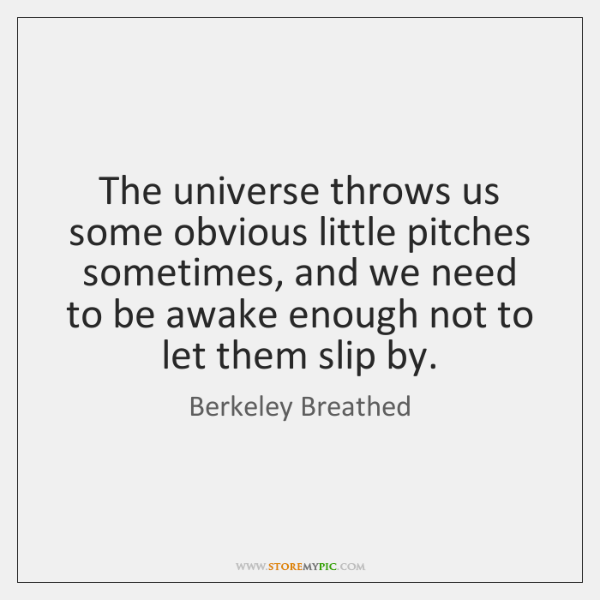 The universe throws us some obvious little pitches sometimes, and we need ...