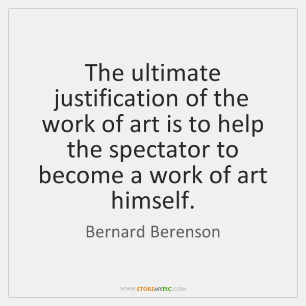 The ultimate justification of the work of art is to help the ...