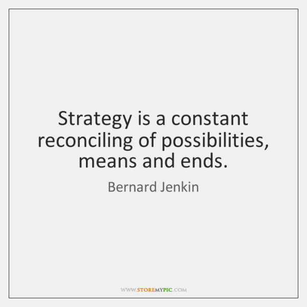 Strategy is a constant reconciling of possibilities, means and ends.