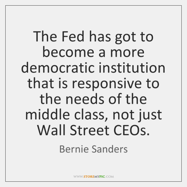 The Fed has got to become a more democratic institution that is ...