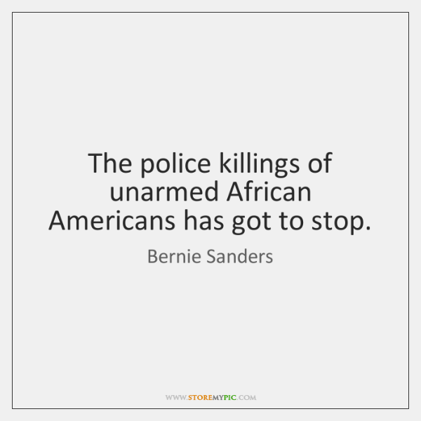 The police killings of unarmed African Americans has got to stop.