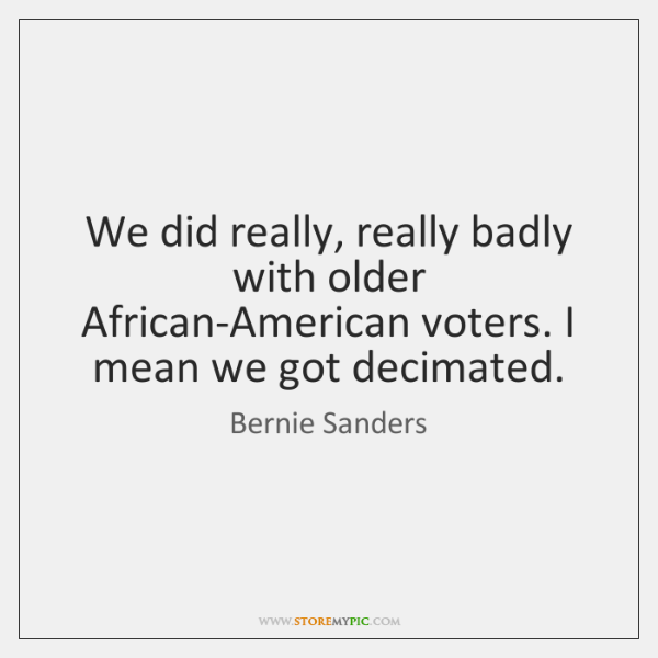 We did really, really badly with older African-American voters. I mean we ...