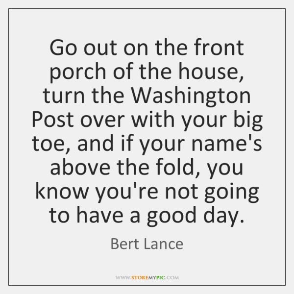 Go out on the front porch of the house, turn the Washington ...