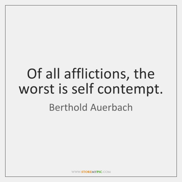Of all afflictions, the worst is self contempt.