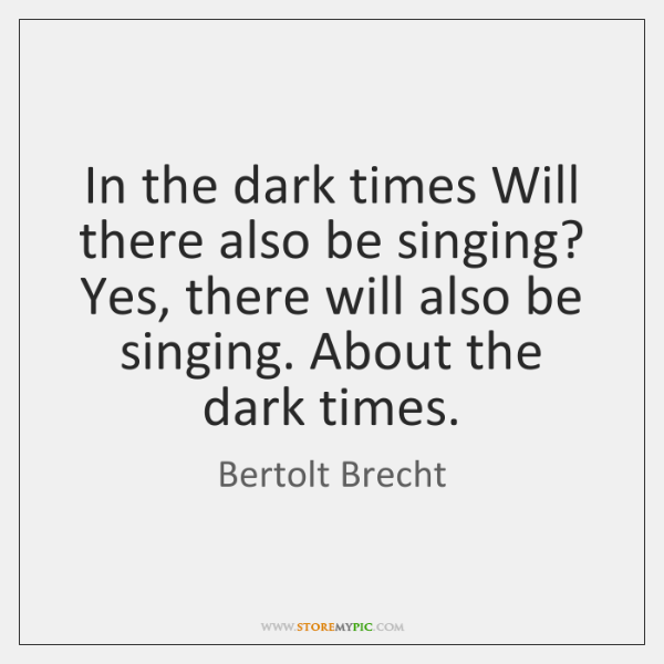 In the dark times Will there also be singing? Yes, there will ...