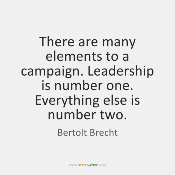 There are many elements to a campaign. Leadership is number one. Everything ...
