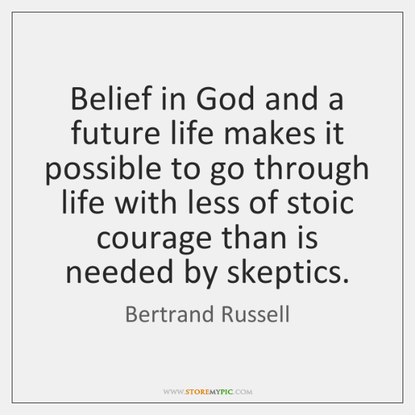 Belief in God and a future life makes it possible to go ...
