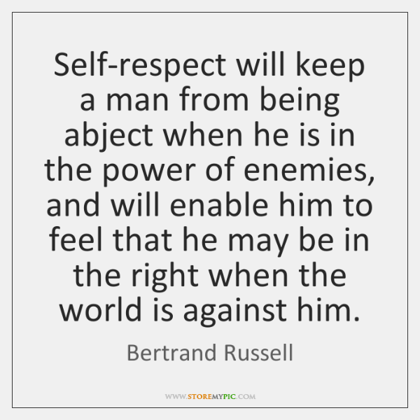 Self-respect will keep a man from being abject when he is in ...