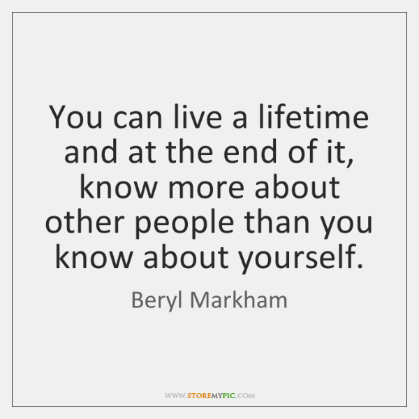 You can live a lifetime and at the end of it, know ...
