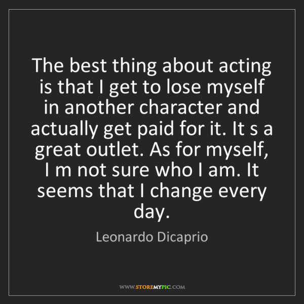 Leonardo Dicaprio: The best thing about acting is that I get to lose myself...