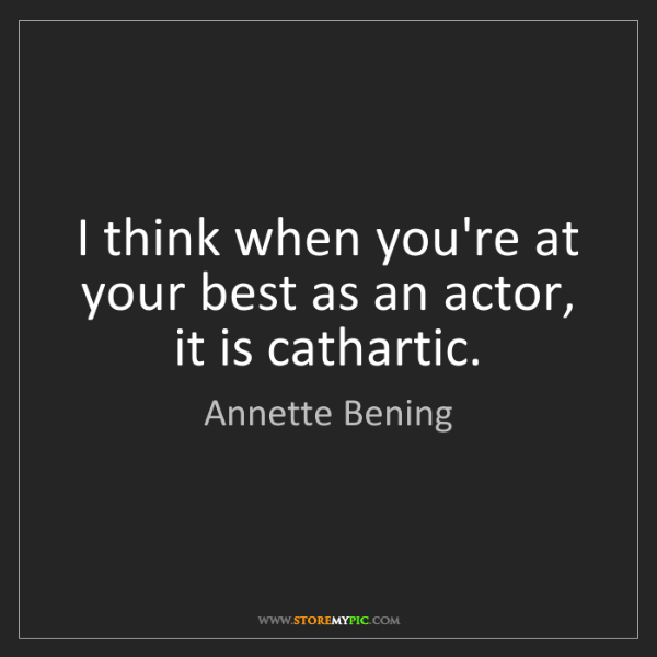 Annette Bening: I think when you're at your best as an actor, it is cathartic.