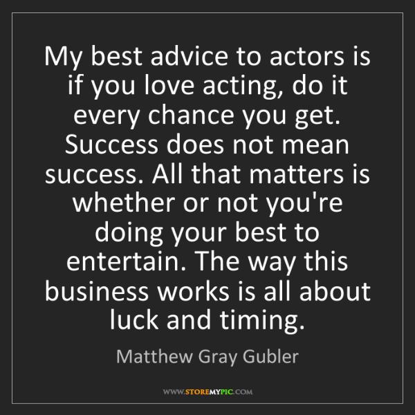 Matthew Gray Gubler: My best advice to actors is if you love acting, do it...