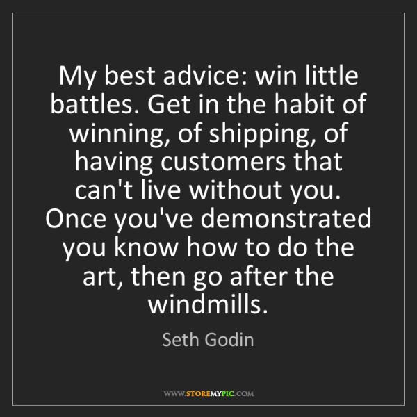 Seth Godin: My best advice: win little battles. Get in the habit...