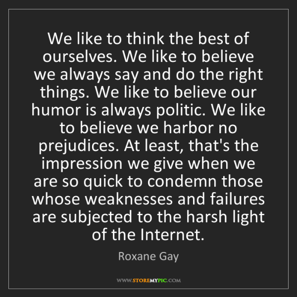 Roxane Gay: We like to think the best of ourselves. We like to believe...