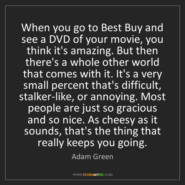 Adam Green: When you go to Best Buy and see a DVD of your movie,...