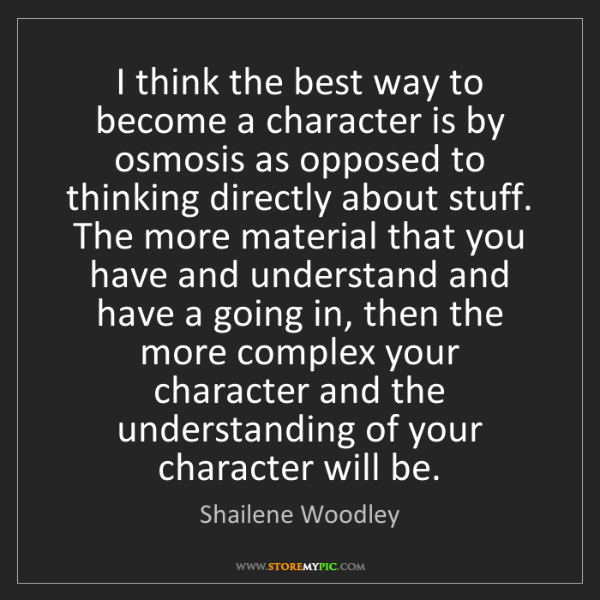 Shailene Woodley: I think the best way to become a character is by osmosis...