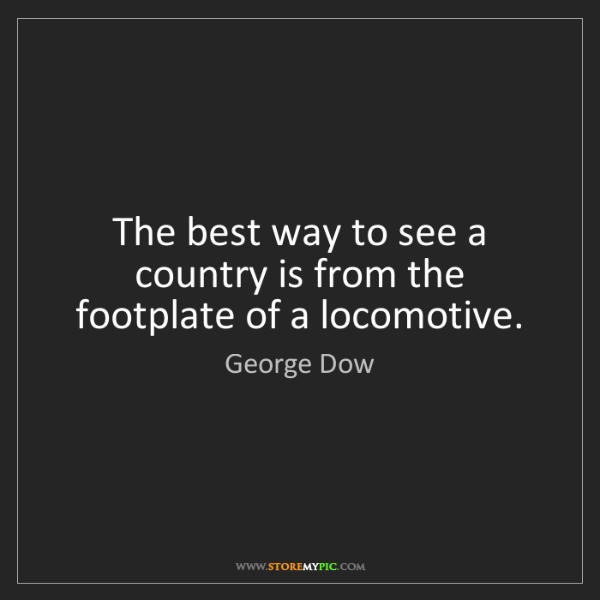 George Dow: The best way to see a country is from the footplate of...