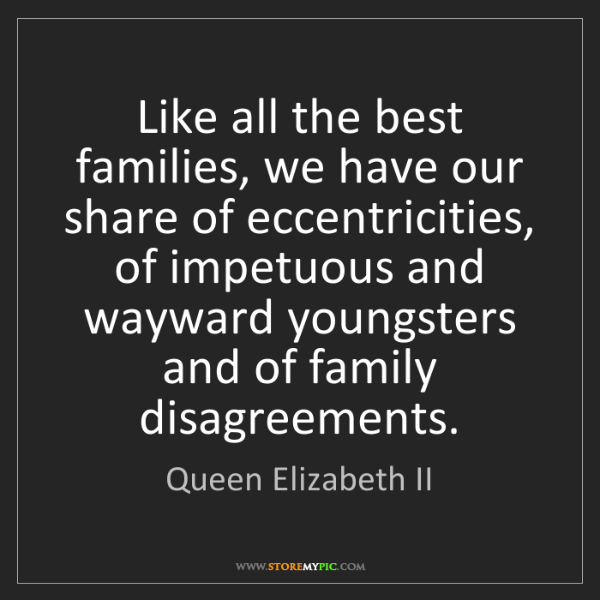 Queen Elizabeth II: Like all the best families, we have our share of eccentricities,...