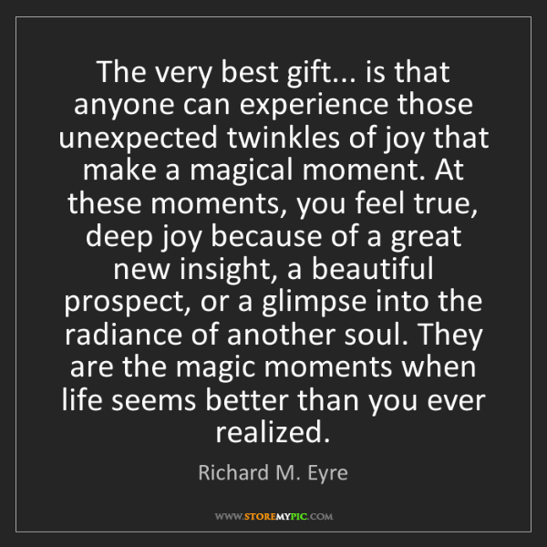 Richard M. Eyre: The very best gift... is that anyone can experience those...