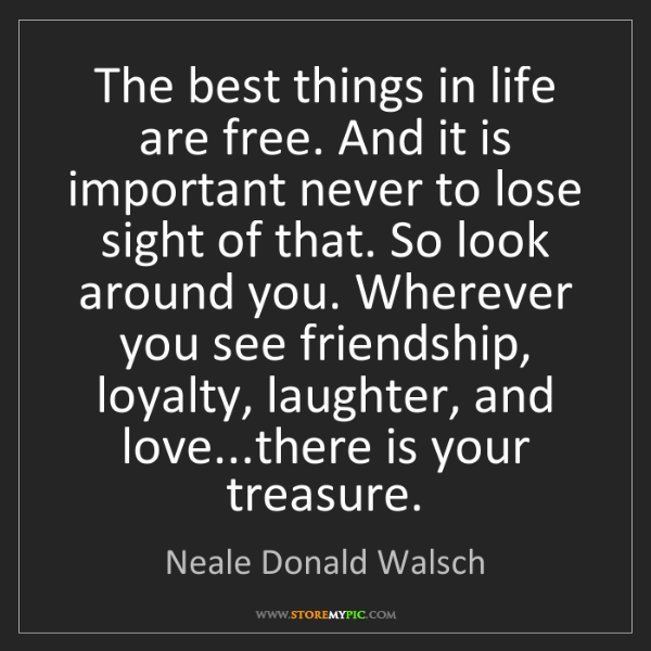 Neale Donald Walsch: The best things in life are free. And it is important...